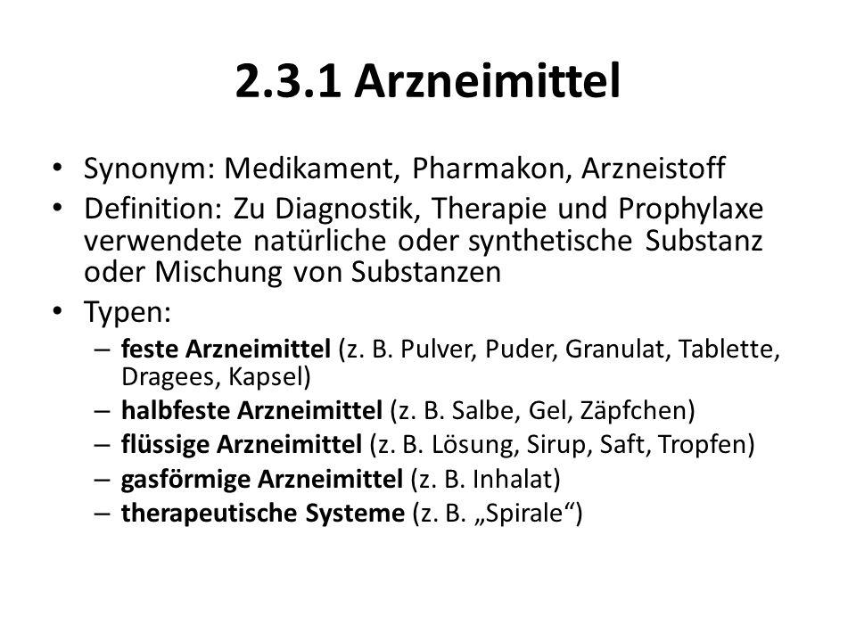 2.3.1 Arzneimittel Synonym: Medikament, Pharmakon, Arzneistoff Definition: Zu Diagnostik, Therapie und Prophylaxe verwendete natürliche oder synthetis