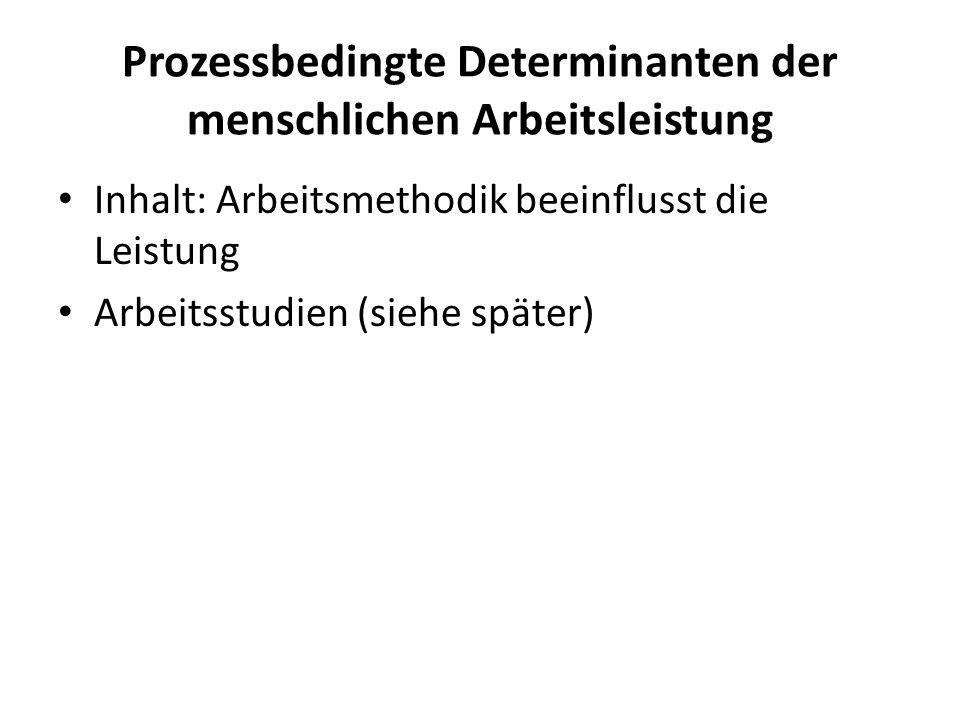 Prozessbedingte Determinanten der menschlichen Arbeitsleistung Inhalt: Arbeitsmethodik beeinflusst die Leistung Arbeitsstudien (siehe später)