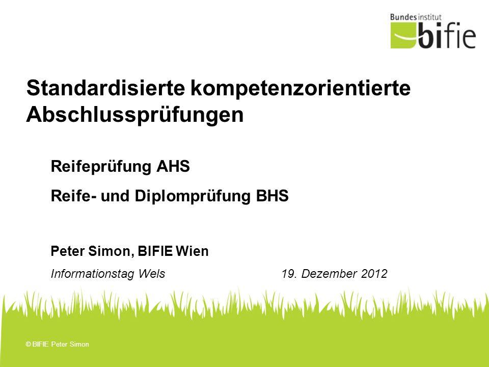 © BIFIE Peter Simon Standardisierte kompetenzorientierte Abschlussprüfungen Reifeprüfung AHS Reife- und Diplomprüfung BHS Peter Simon, BIFIE Wien Info