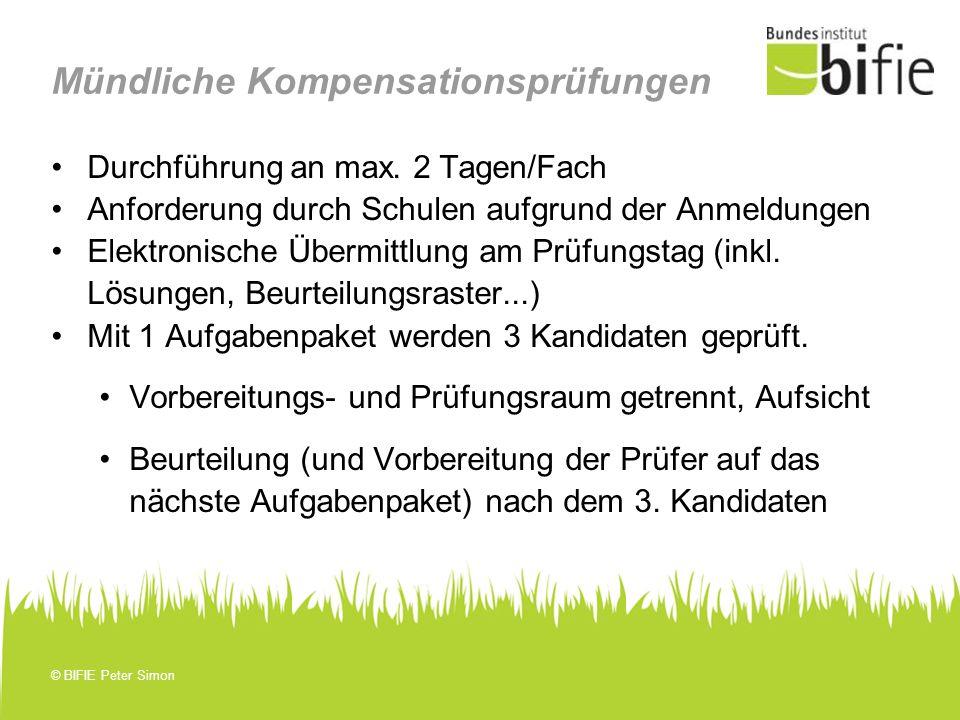 © BIFIE Peter Simon Mündliche Kompensationsprüfungen Durchführung an max. 2 Tagen/Fach Anforderung durch Schulen aufgrund der Anmeldungen Elektronisch