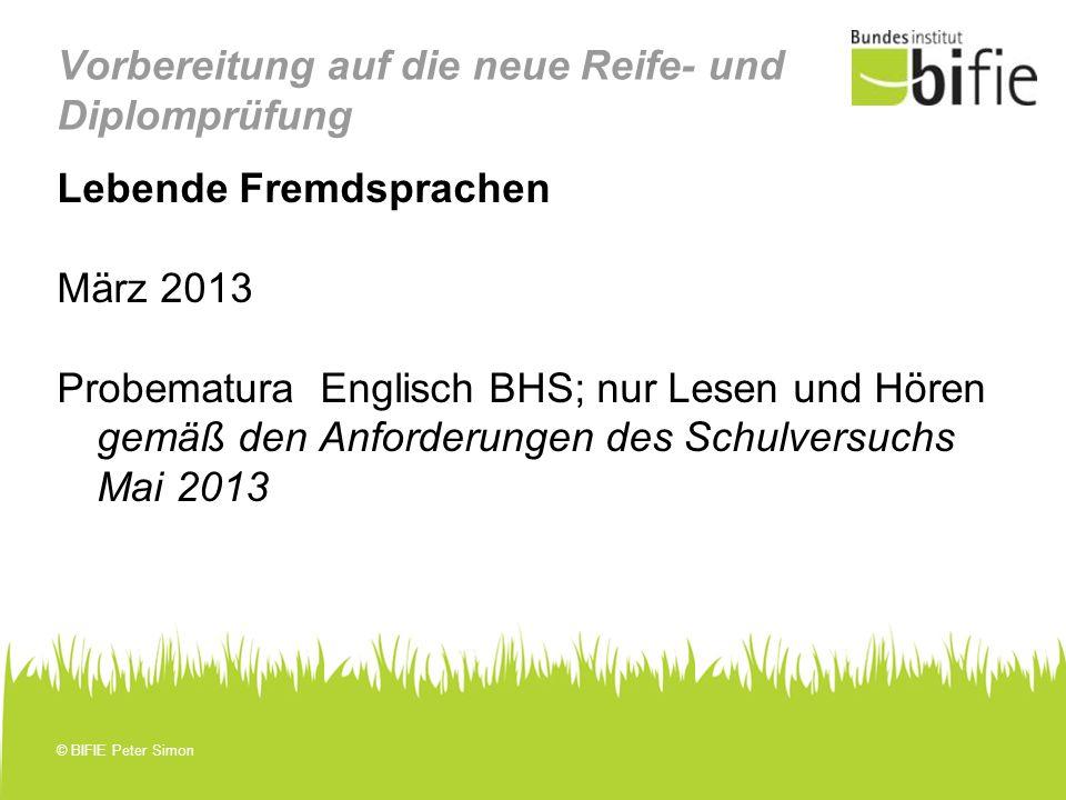 © BIFIE Peter Simon Vorbereitung auf die neue Reife- und Diplomprüfung Lebende Fremdsprachen März 2013 Probematura Englisch BHS; nur Lesen und Hören g
