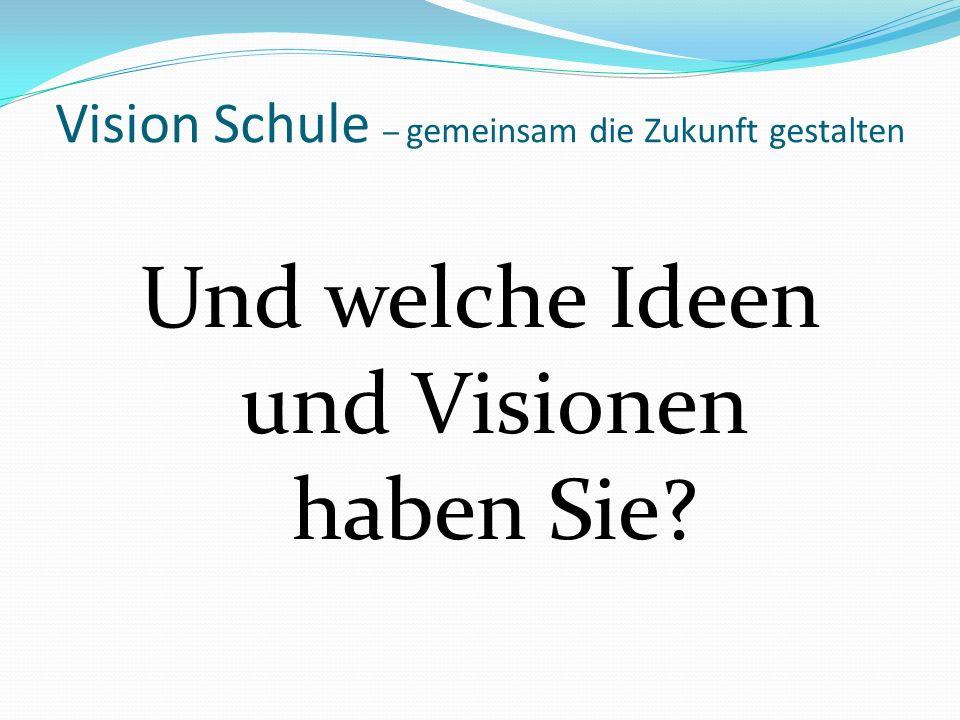 Vision Schule – gemeinsam die Zukunft gestalten Und welche Ideen und Visionen haben Sie?