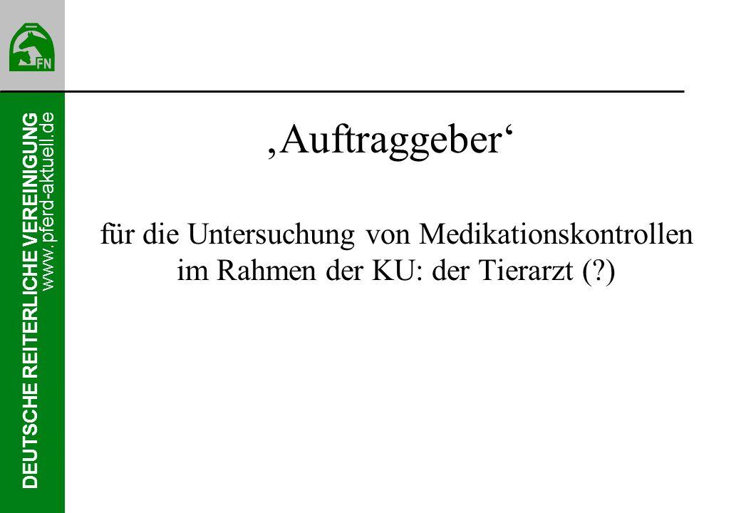 DEUTSCHE REITERLICHE VEREINIGUNG www.pferd-aktuell.de Auftraggeber für die Untersuchung von Medikationskontrollen im Rahmen der KU: der Tierarzt (?)