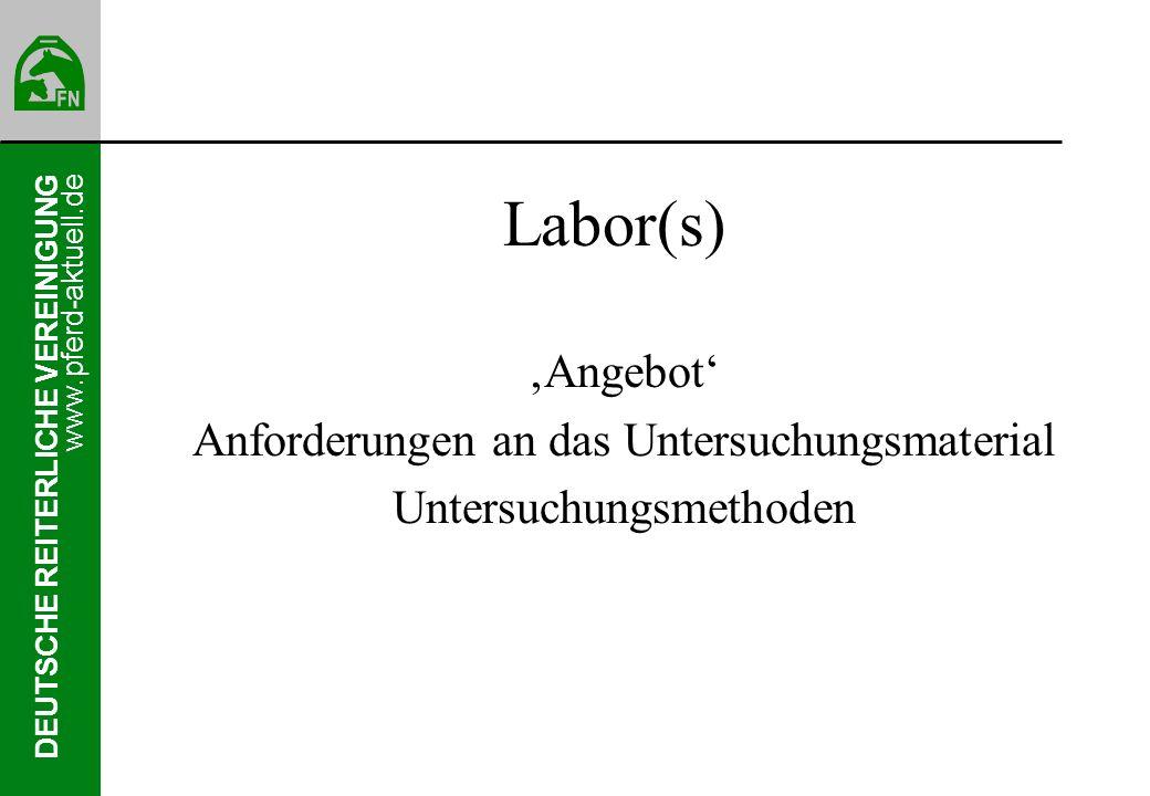 DEUTSCHE REITERLICHE VEREINIGUNG www.pferd-aktuell.de Labor(s) Angebot Anforderungen an das Untersuchungsmaterial Untersuchungsmethoden