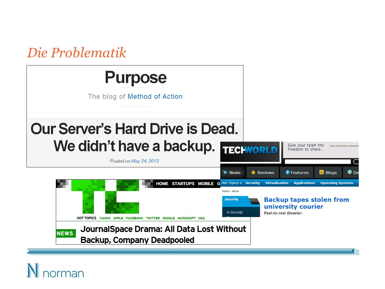 48 % aller KMUs haben bereits Daten verloren oder unabsichtlich gelöscht 70 % der kleinen Unternehmen, die von einem größeren Datenverlust betroffen sind, schließen innerhalb eines Jahres Die häufigsten Gründe, weshalb Unternehmen Daten verlieren: – Menschliches Versagen – Hardware-/Softwarefehler – Computerviren – Diebstahl