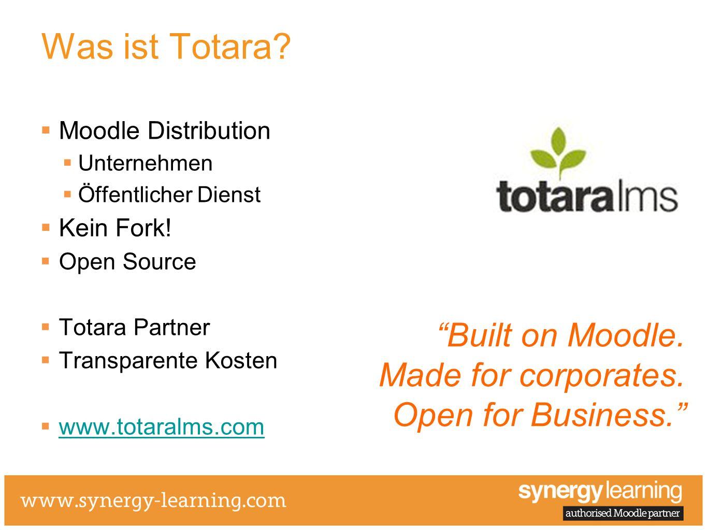 Was ist Totara? Moodle Distribution Unternehmen Öffentlicher Dienst Kein Fork! Open Source Totara Partner Transparente Kosten www.totaralms.com Built