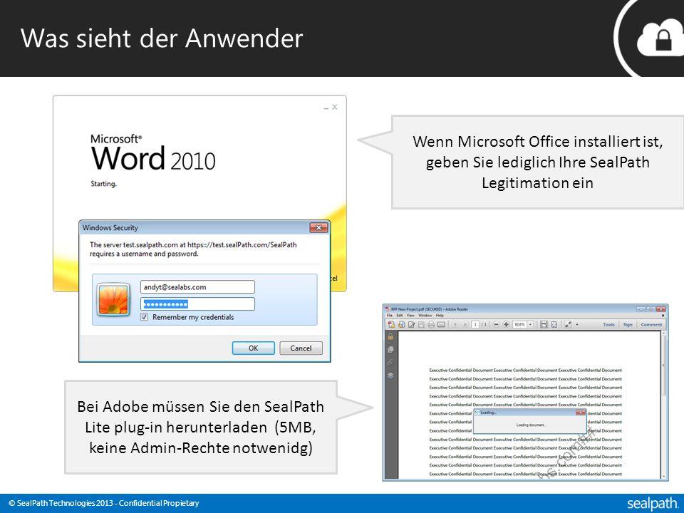 © SealPath Technologies 2013 - Confidential Propietary Was sieht der Anwender Wenn Microsoft Office installiert ist, geben Sie lediglich Ihre SealPath Legitimation ein Bei Adobe müssen Sie den SealPath Lite plug-in herunterladen (5MB, keine Admin-Rechte notwenidg)