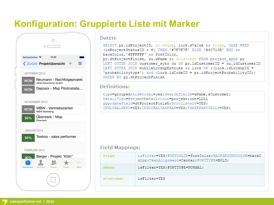 2014 salesperformer.net | Konfiguration: Gruppierte Liste mit Marker SELECT pr.idProjectID, pr.sName, look.sValue as Stage, CASE WHEN (idProjectStatusID > 6) THEN #7F7F7F ELSE #40713B END as backColor, #FFFFFF as fontColor, pr.dtProjectFinish, cu.sName as sCustomer FROM project_sync pr LEFT OUTER JOIN customer_sync cu ON pr.idCustomerID = cu.idCustomerID LEFT OUTER JOIN mobileLookupEntries as look ON ((look.idLookupID = probabilitytype ) and (look.idCodeID = pr.idProjectProbabilityID)) ORDER BY pr.dtProjectFinish type=grouped;hidetoday=yes;Searchfields=sName,sCustomer; DetailView=ProjectDetail;icon=projekt;out=LLLL yyy;datefield=dtProjectFinish;Scrollstart=YES; INGLOBALMENU=YES;INGLOBALTASKBAR=YES;THREEPARTCELLS=YES; StageisFilter=YES;FONTCOLOR=fontColor;BACKGROUNDCOLOR=backC olor;TextAlignment=Center;FONTTYPE=BOLD; sNameisFilter=YES;FONTTYPE=NORMAL; sCustomerisFilter=YES Daten: Definitions: Field Mappings: