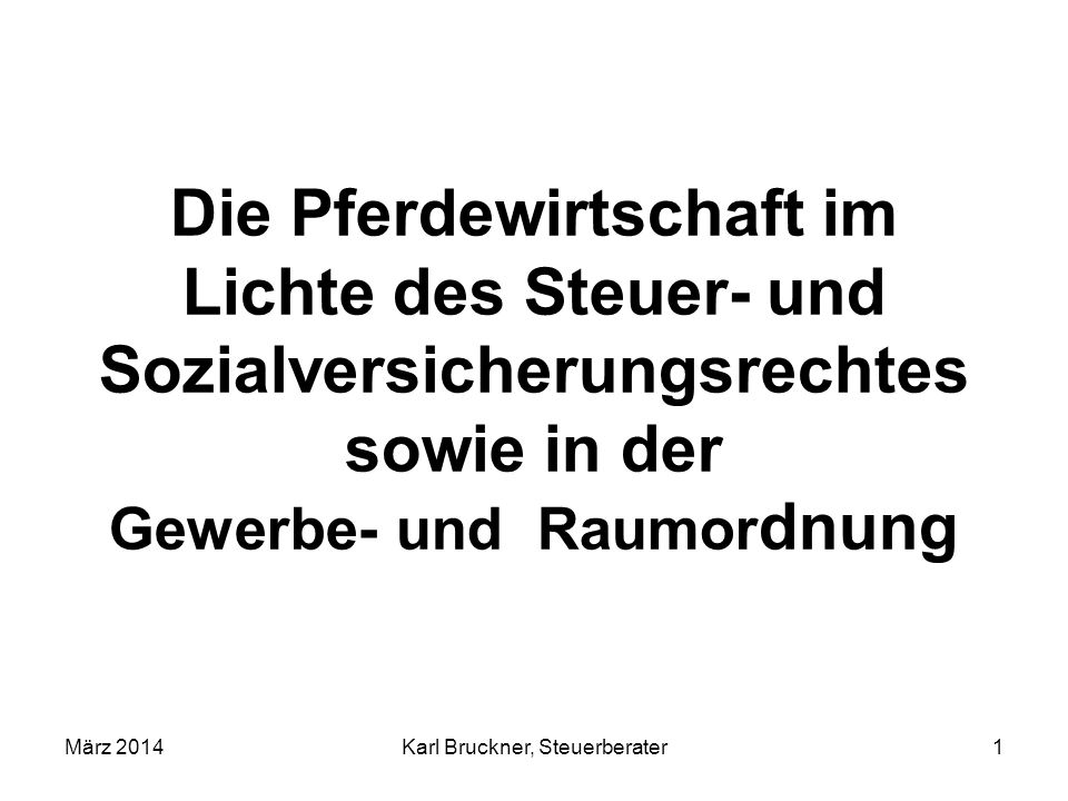 Die Pferdewirtschaft im Lichte des Steuer- und Sozialversicherungsrechtes sowie in der Gewerbe- und Raumor dnung März 2014Karl Bruckner, Steuerberater