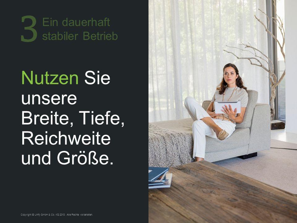 12 Nutzen Sie unsere Breite, Tiefe, Reichweite und Größe. Copyright © Unify GmbH & Co. KG 2013. Alle Rechte vorbehalten. Ein dauerhaft stabiler Betrie