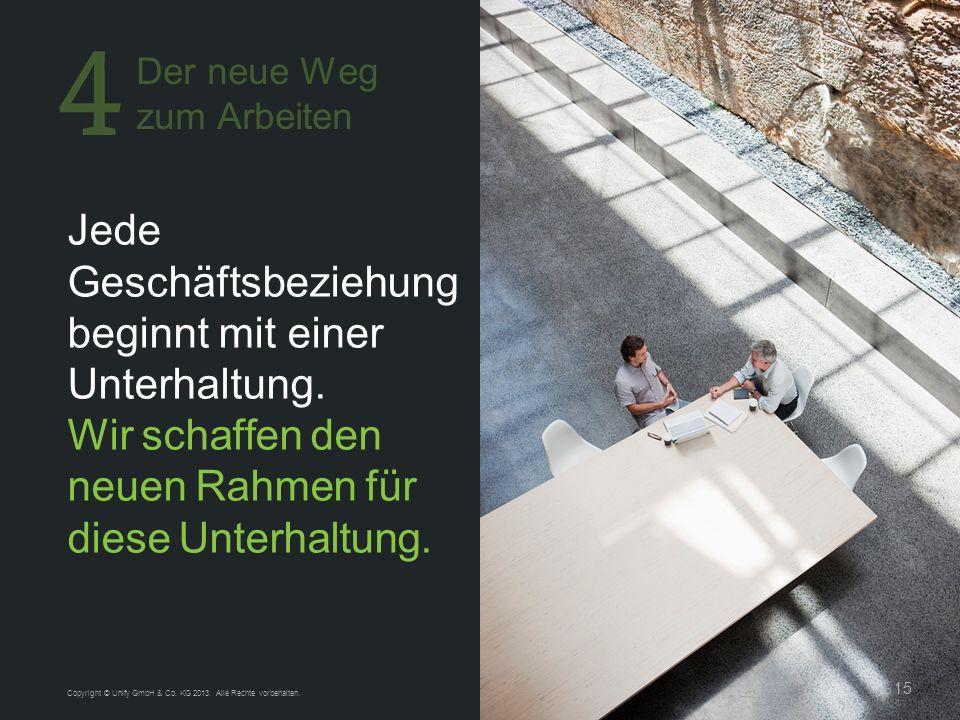 15 Jede Geschäftsbeziehung beginnt mit einer Unterhaltung. Wir schaffen den neuen Rahmen für diese Unterhaltung. Copyright © Unify GmbH & Co. KG 2013.
