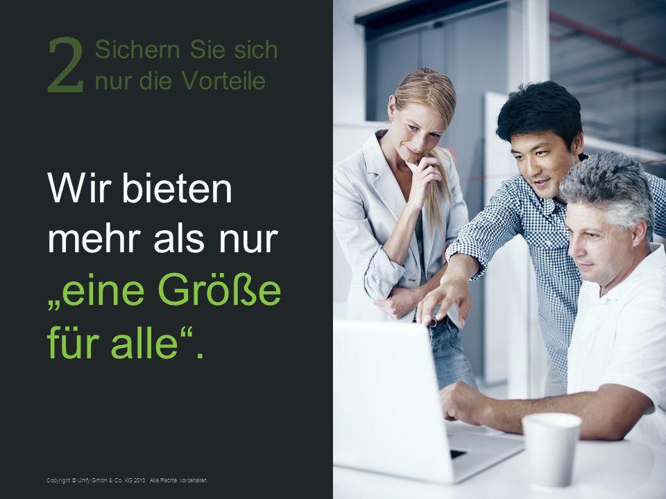 9 Wir bieten mehr als nur eine Größe für alle. Copyright © Unify GmbH & Co. KG 2013. Alle Rechte vorbehalten. Sichern Sie sich nur die Vorteile
