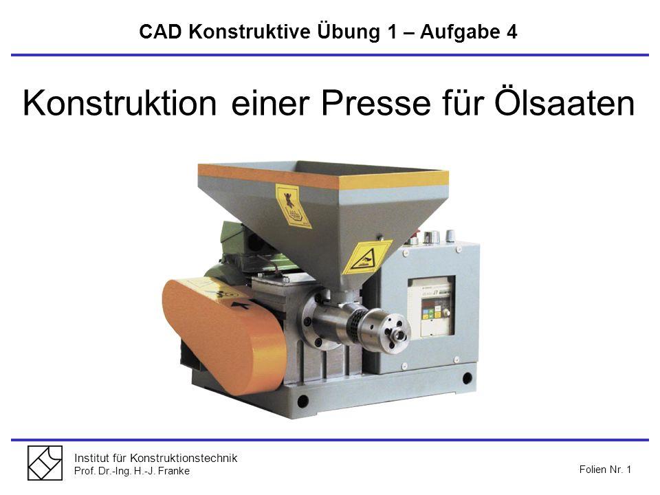 Institut für Konstruktionstechnik Prof. Dr.-Ing. H.-J. Franke Folien Nr. 1 Konstruktion einer Presse für Ölsaaten CAD Konstruktive Übung 1 – Aufgabe 4