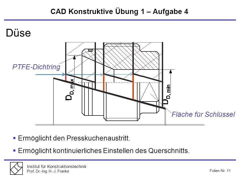 Institut für Konstruktionstechnik Prof. Dr.-Ing. H.-J. Franke Folien Nr. 11 CAD Konstruktive Übung 1 – Aufgabe 4 Düse Ermöglicht den Presskuchenaustri