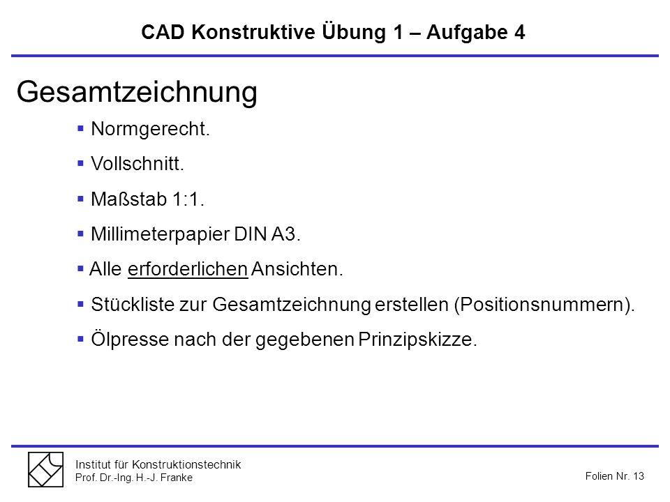 Institut für Konstruktionstechnik Prof. Dr.-Ing. H.-J. Franke Folien Nr. 13 Gesamtzeichnung Normgerecht. Vollschnitt. Maßstab 1:1. Millimeterpapier DI