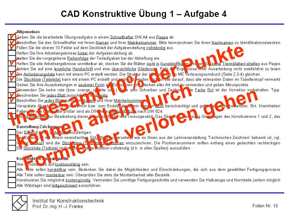 Institut für Konstruktionstechnik Prof. Dr.-Ing. H.-J. Franke Folien Nr. 15 CAD Konstruktive Übung 1 – Aufgabe 4 Insgesamt 10% der Punkte können allei