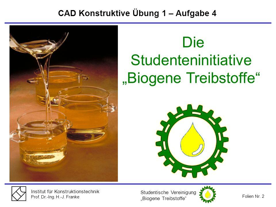 Institut für Konstruktionstechnik Prof. Dr.-Ing. H.-J. Franke Folien Nr. 2 CAD Konstruktive Übung 1 – Aufgabe 4 Die Studenteninitiative Biogene Treibs