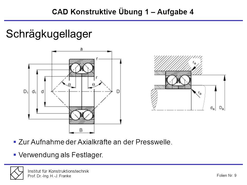 Institut für Konstruktionstechnik Prof. Dr.-Ing. H.-J. Franke Folien Nr. 9 CAD Konstruktive Übung 1 – Aufgabe 4 Schrägkugellager Zur Aufnahme der Axia