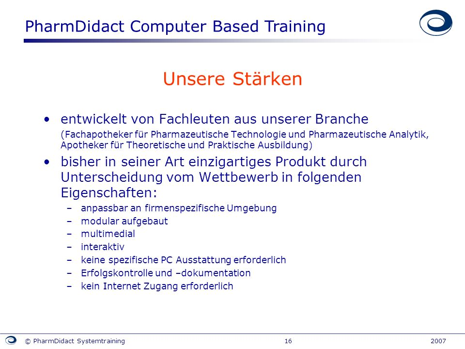 PharmDidact Computer Based Training © PharmDidact Systemtraining 16 2007 Unsere Stärken entwickelt von Fachleuten aus unserer Branche (Fachapotheker f