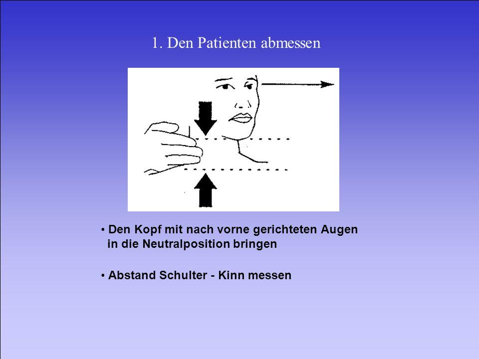 1. Den Patienten abmessen Den Kopf mit nach vorne gerichteten Augen in die Neutralposition bringen Abstand Schulter Kinn messen