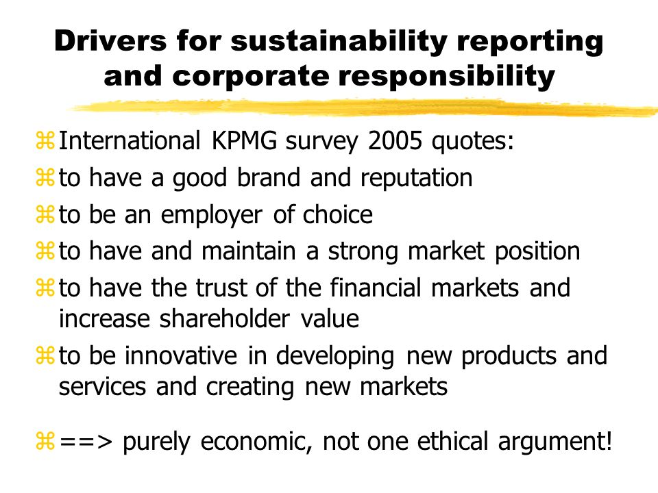 Drivers for sustainability reporting and corporate responsibility z International KPMG survey 2005 quotes: z to have a good brand and reputation z to be an employer of choice z to have and maintain a strong market position z to have the trust of the financial markets and increase shareholder value z to be innovative in developing new products and services and creating new markets z ==> purely economic, not one ethical argument!