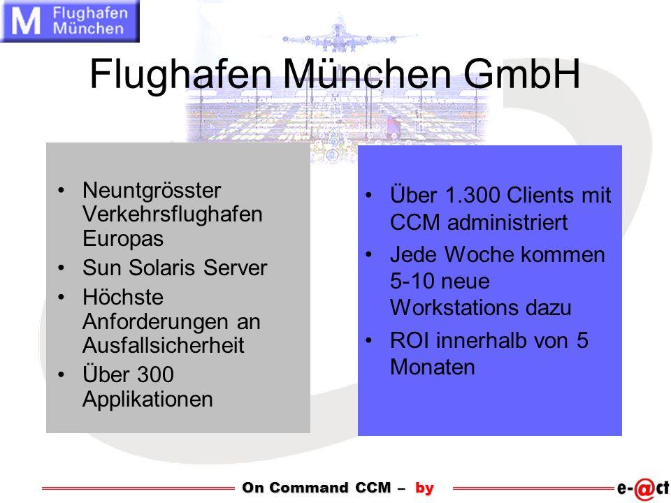 Flughafen München GmbH Neuntgrösster Verkehrsflughafen Europas Sun Solaris Server Höchste Anforderungen an Ausfallsicherheit Über 300 Applikationen Über 1.300 Clients mit CCM administriert Jede Woche kommen 5-10 neue Workstations dazu ROI innerhalb von 5 Monaten On Command CCM – by
