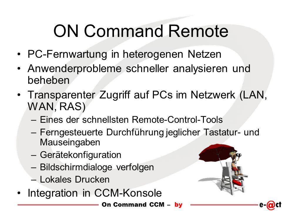 ON Command Remote PC-Fernwartung in heterogenen Netzen Anwenderprobleme schneller analysieren und beheben Transparenter Zugriff auf PCs im Netzwerk (LAN, WAN, RAS) –Eines der schnellsten Remote-Control-Tools –Ferngesteuerte Durchführung jeglicher Tastatur- und Mauseingaben –Gerätekonfiguration –Bildschirmdialoge verfolgen –Lokales Drucken Integration in CCM-Konsole On Command CCM – by
