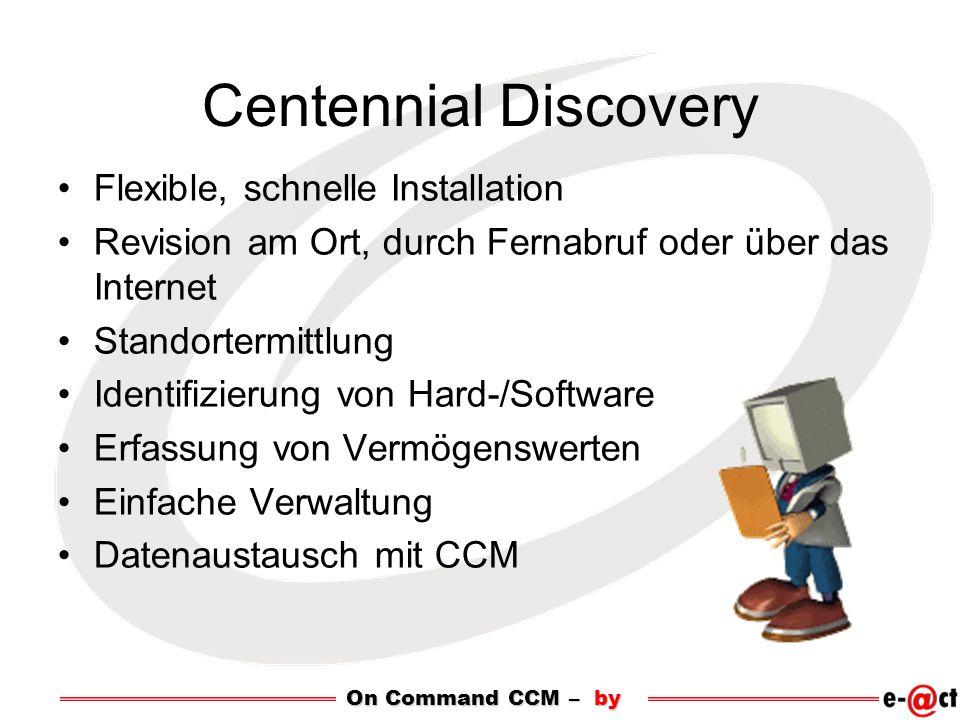 Centennial Discovery Flexible, schnelle Installation Revision am Ort, durch Fernabruf oder über das Internet Standortermittlung Identifizierung von Hard-/Software Erfassung von Vermögenswerten Einfache Verwaltung Datenaustausch mit CCM On Command CCM – by