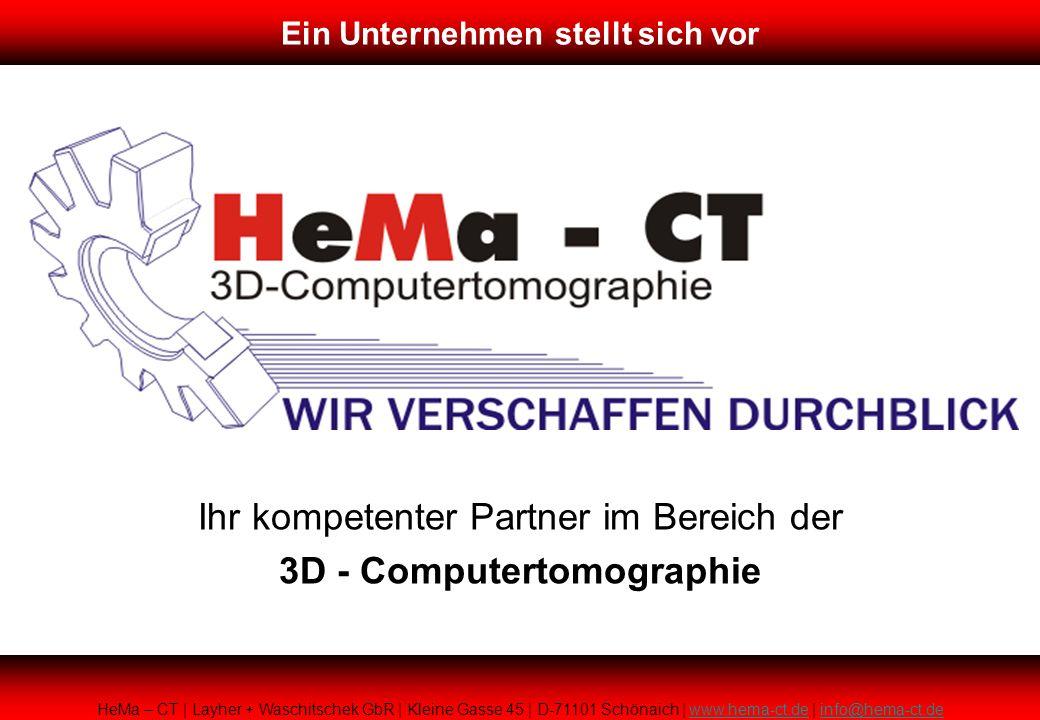 Ihr kompetenter Partner im Bereich der 3D - Computertomographie HeMa – CT | Layher + Waschitschek GbR | Kleine Gasse 45 | D-71101 Schönaich | www.hema-ct.de | info@hema-ct.dewww.hema-ct.deinfo@hema-ct.de Ein Unternehmen stellt sich vor