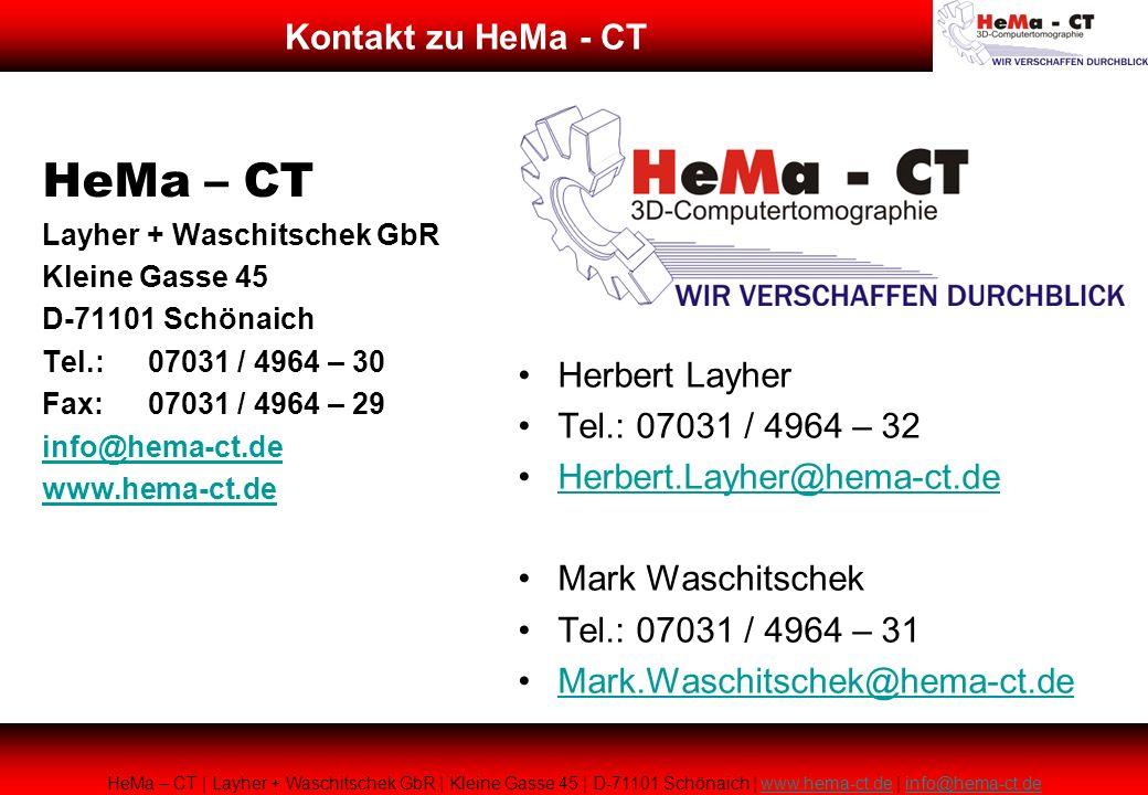 HeMa – CT Layher + Waschitschek GbR Kleine Gasse 45 D-71101 Schönaich Tel.:07031 / 4964 – 30 Fax:07031 / 4964 – 29 info@hema-ct.de www.hema-ct.de Herbert Layher Tel.: 07031 / 4964 – 32 Herbert.Layher@hema-ct.de Mark Waschitschek Tel.: 07031 / 4964 – 31 Mark.Waschitschek@hema-ct.de HeMa – CT | Layher + Waschitschek GbR | Kleine Gasse 45 | D-71101 Schönaich | www.hema-ct.de | info@hema-ct.dewww.hema-ct.deinfo@hema-ct.de Kontakt zu HeMa - CT