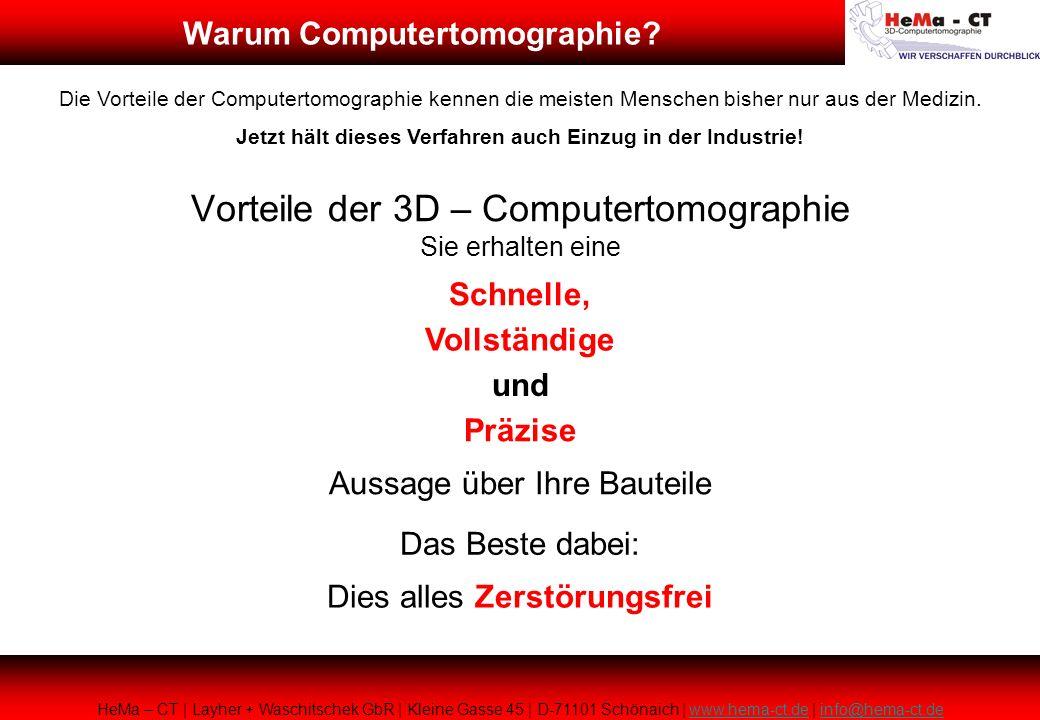 Vorteile der 3D – Computertomographie Sie erhalten eine Schnelle, Vollständige Präzise Aussage über Ihre Bauteile Das Beste dabei: Dies alles Zerstörungsfrei HeMa – CT | Layher + Waschitschek GbR | Kleine Gasse 45 | D-71101 Schönaich | www.hema-ct.de | info@hema-ct.dewww.hema-ct.deinfo@hema-ct.de Die Vorteile der Computertomographie kennen die meisten Menschen bisher nur aus der Medizin.