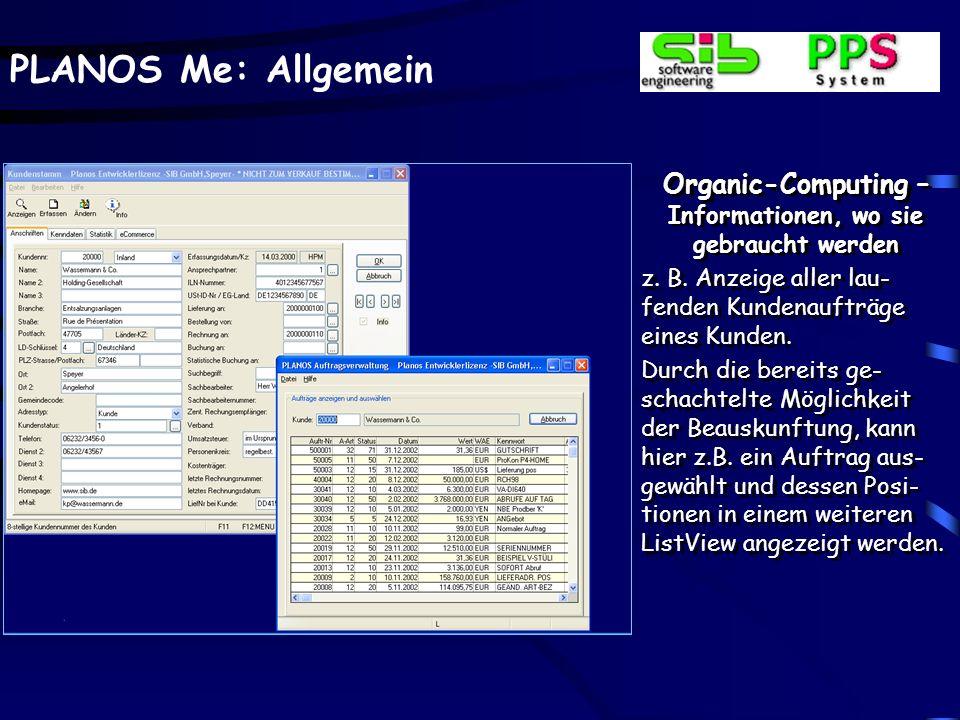 PLANOS Me: Allgemein Organic-Computing – Informationen, wo sie gebraucht werden z. B. Anzeige aller lau- fenden Kundenaufträge eines Kunden. Durch die