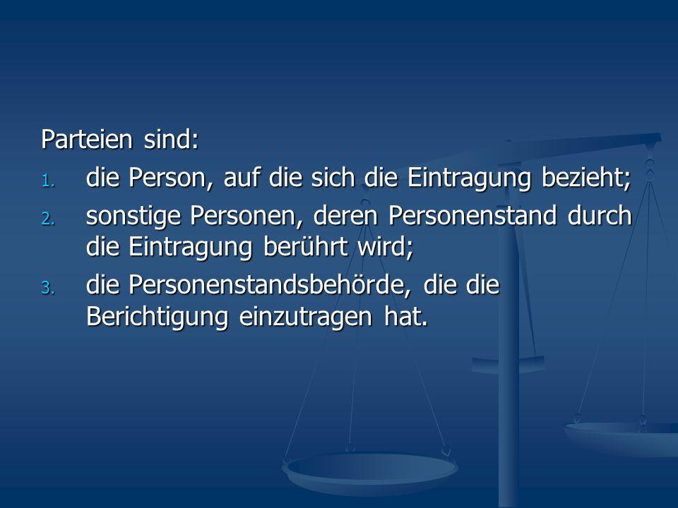 Parteien sind: 1. die Person, auf die sich die Eintragung bezieht; 2. sonstige Personen, deren Personenstand durch die Eintragung berührt wird; 3. die
