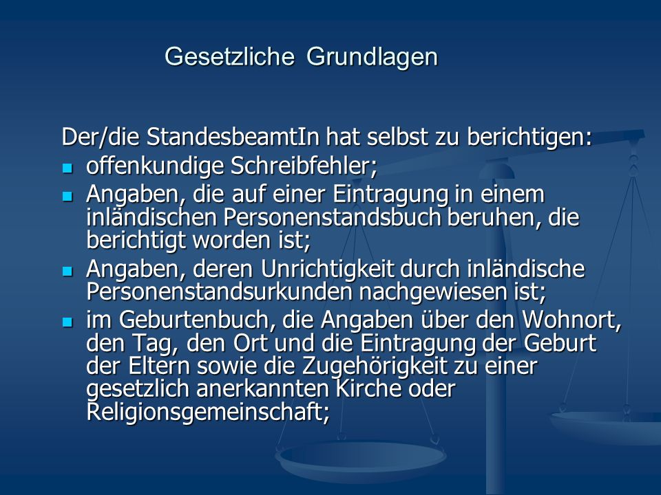 Gesetzliche Grundlagen Der/die StandesbeamtIn hat selbst zu berichtigen: offenkundige Schreibfehler; offenkundige Schreibfehler; Angaben, die auf eine