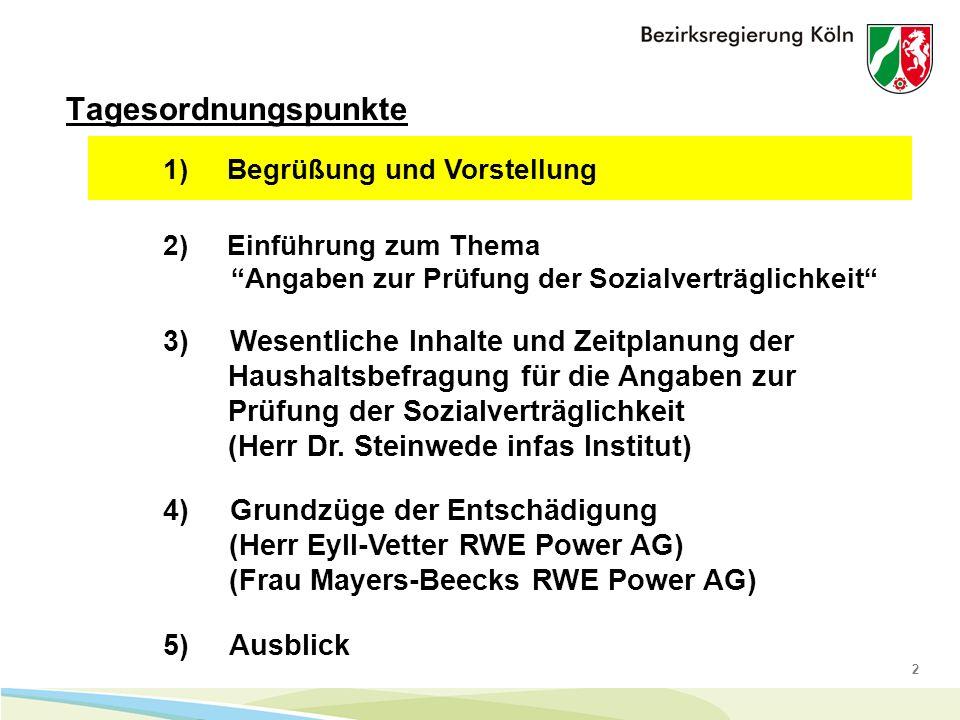 2 Tagesordnungspunkte 1) Begrüßung und Vorstellung 4) Grundzüge der Entschädigung (Herr Eyll-Vetter RWE Power AG) (Frau Mayers-Beecks RWE Power AG) 5) Ausblick 2) Einführung zum Thema Angaben zur Prüfung der Sozialverträglichkeit 3) Wesentliche Inhalte und Zeitplanung der Haushaltsbefragung für die Angaben zur Prüfung der Sozialverträglichkeit (Herr Dr.