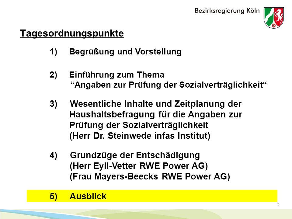 6 Tagesordnungspunkte 1) Begrüßung und Vorstellung 4) Grundzüge der Entschädigung (Herr Eyll-Vetter RWE Power AG) (Frau Mayers-Beecks RWE Power AG) 5) Ausblick 2) Einführung zum Thema Angaben zur Prüfung der Sozialverträglichkeit 3) Wesentliche Inhalte und Zeitplanung der Haushaltsbefragung für die Angaben zur Prüfung der Sozialverträglichkeit (Herr Dr.