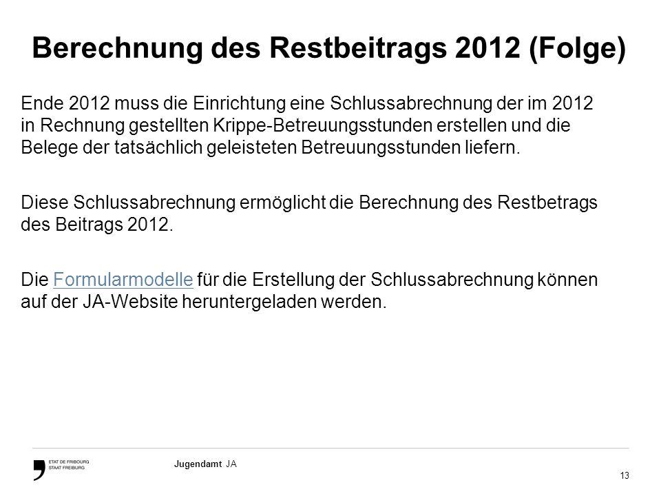 13 Jugendamt JA Berechnung des Restbeitrags 2012 (Folge) Ende 2012 muss die Einrichtung eine Schlussabrechnung der im 2012 in Rechnung gestellten Krippe-Betreuungsstunden erstellen und die Belege der tatsächlich geleisteten Betreuungsstunden liefern.