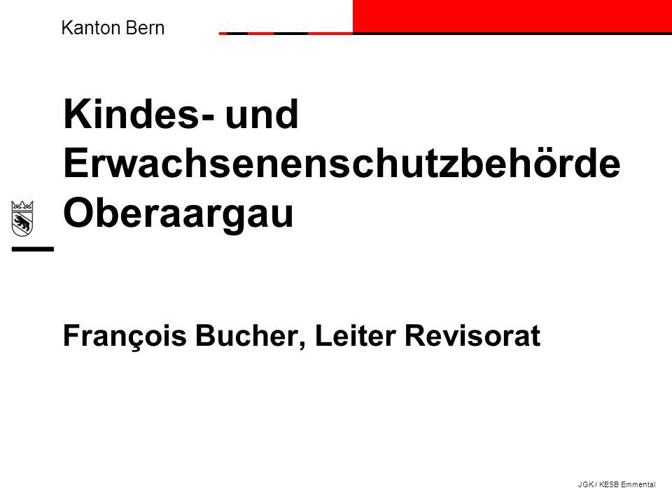 Kanton Bern Kindes- und Erwachsenenschutzbehörde Oberaargau François Bucher, Leiter Revisorat JGK / KESB Emmental