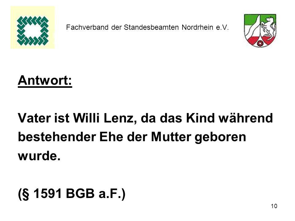10 Fachverband der Standesbeamten Nordrhein e.V. Antwort: Vater ist Willi Lenz, da das Kind während bestehender Ehe der Mutter geboren wurde. (§ 1591