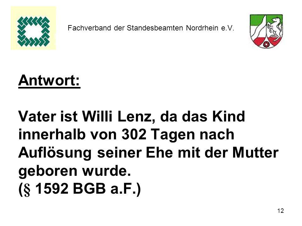 12 Fachverband der Standesbeamten Nordrhein e.V. Antwort: Vater ist Willi Lenz, da das Kind innerhalb von 302 Tagen nach Auflösung seiner Ehe mit der