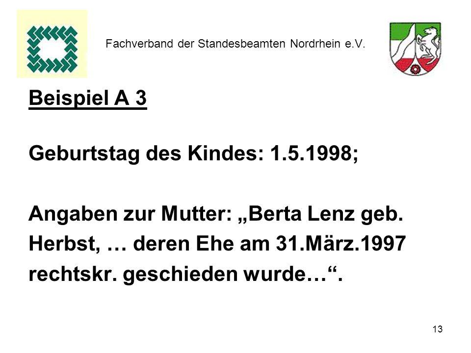 13 Fachverband der Standesbeamten Nordrhein e.V. Beispiel A 3 Geburtstag des Kindes: 1.5.1998; Angaben zur Mutter: Berta Lenz geb. Herbst, … deren Ehe