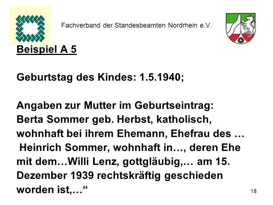 18 Fachverband der Standesbeamten Nordrhein e.V. Beispiel A 5 Geburtstag des Kindes: 1.5.1940; Angaben zur Mutter im Geburtseintrag: Berta Sommer geb.
