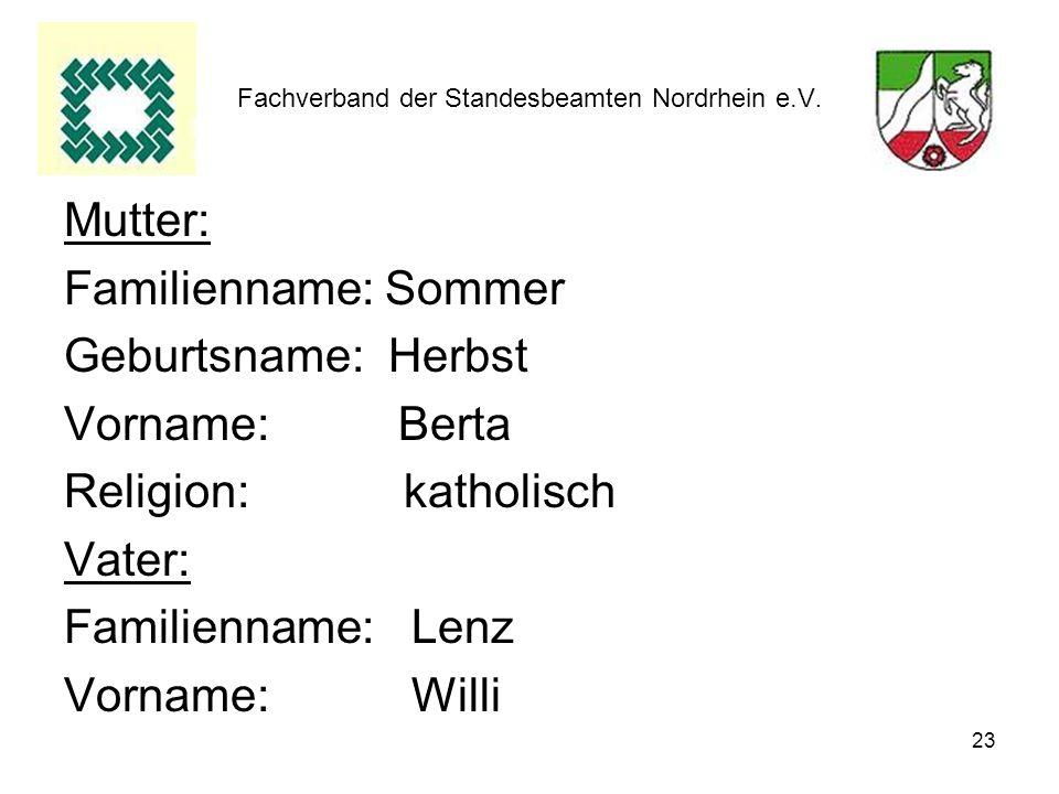 23 Fachverband der Standesbeamten Nordrhein e.V. Mutter: Familienname: Sommer Geburtsname: Herbst Vorname: Berta Religion: katholisch Vater: Familienn
