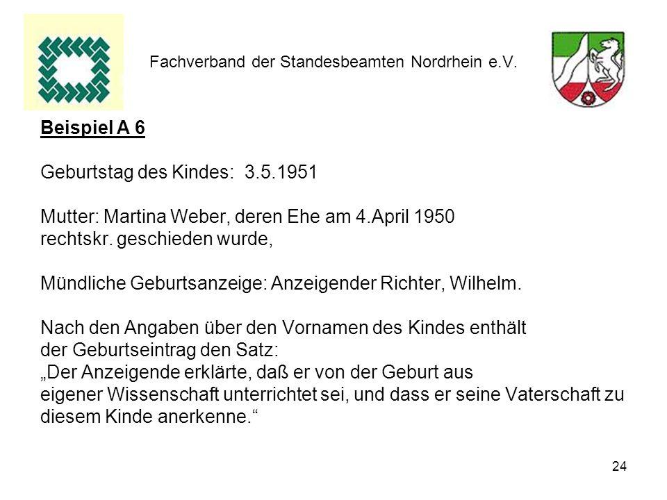 24 Fachverband der Standesbeamten Nordrhein e.V. Beispiel A 6 Geburtstag des Kindes: 3.5.1951 Mutter: Martina Weber, deren Ehe am 4.April 1950 rechtsk