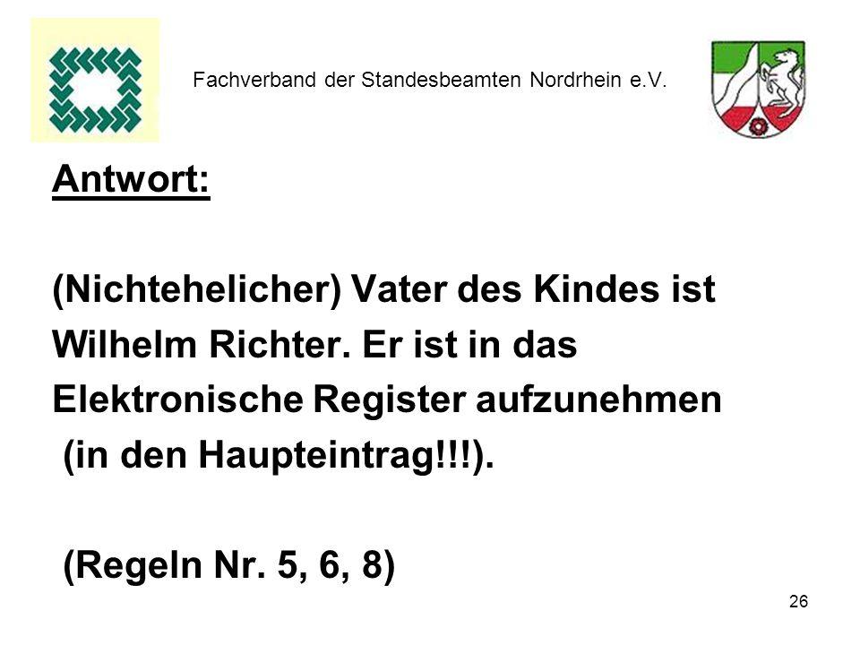 26 Fachverband der Standesbeamten Nordrhein e.V. Antwort: (Nichtehelicher) Vater des Kindes ist Wilhelm Richter. Er ist in das Elektronische Register