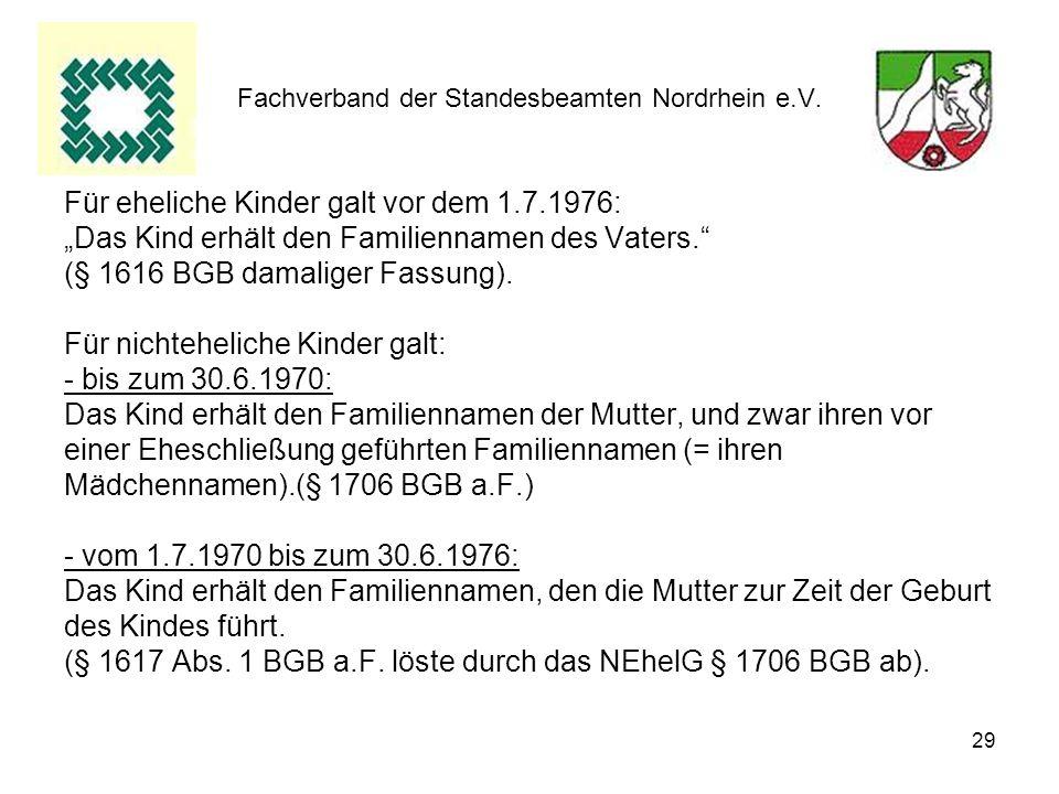 29 Fachverband der Standesbeamten Nordrhein e.V. Für eheliche Kinder galt vor dem 1.7.1976: Das Kind erhält den Familiennamen des Vaters. (§ 1616 BGB