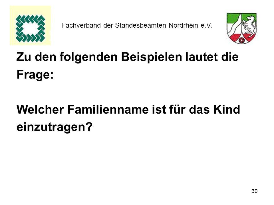 30 Fachverband der Standesbeamten Nordrhein e.V. Zu den folgenden Beispielen lautet die Frage: Welcher Familienname ist für das Kind einzutragen?