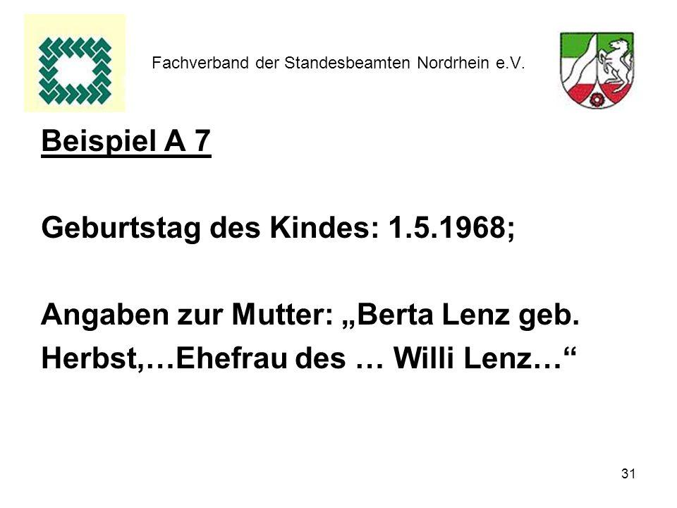 31 Fachverband der Standesbeamten Nordrhein e.V. Beispiel A 7 Geburtstag des Kindes: 1.5.1968; Angaben zur Mutter: Berta Lenz geb. Herbst,…Ehefrau des
