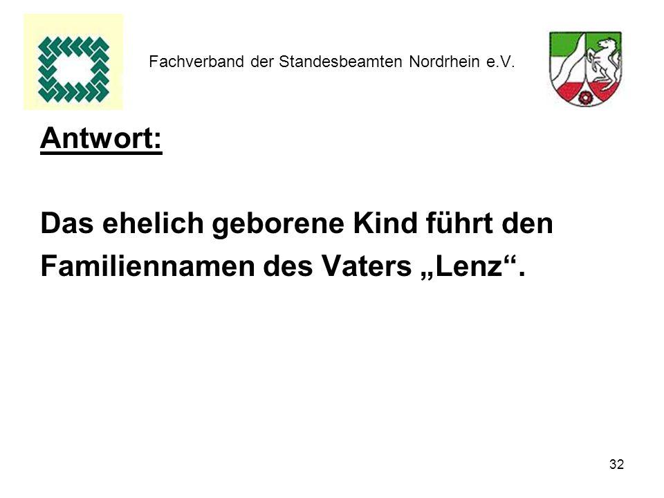 32 Fachverband der Standesbeamten Nordrhein e.V. Antwort: Das ehelich geborene Kind führt den Familiennamen des Vaters Lenz.