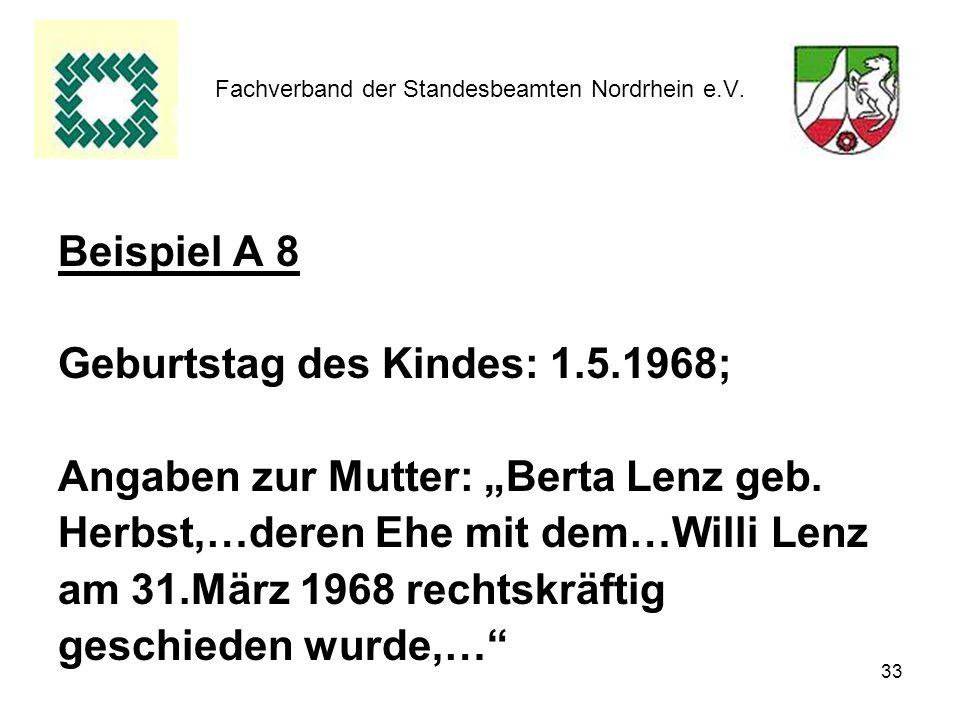 33 Fachverband der Standesbeamten Nordrhein e.V. Beispiel A 8 Geburtstag des Kindes: 1.5.1968; Angaben zur Mutter: Berta Lenz geb. Herbst,…deren Ehe m
